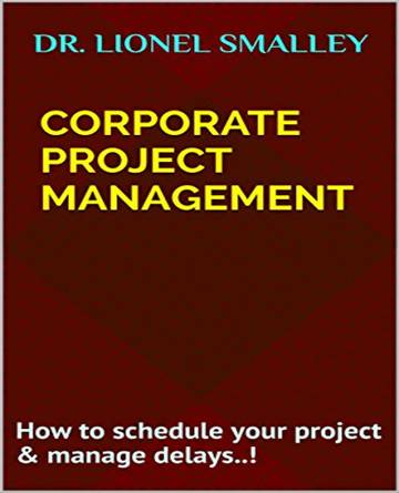 Corporate Project Management: How to schedule your project & manage delays..! by [Smalley,Dr.Lionel]